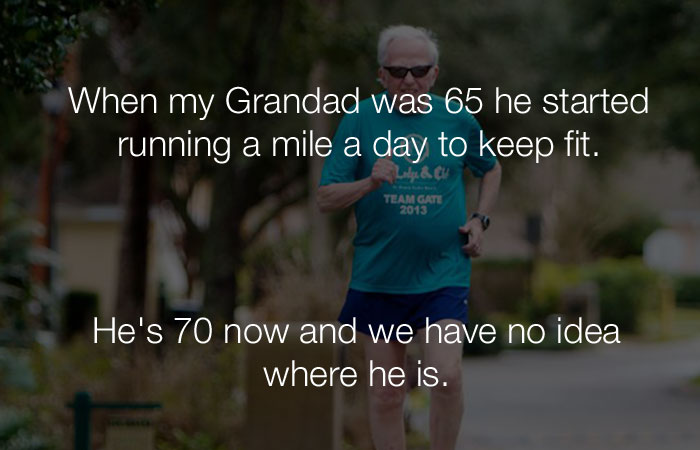 Funny Jokes - When my Grandad was 65 he started running a mile a day to keep fit
